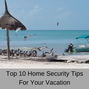 Top 10 Home Security Tips for Your Vacation
